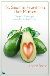 Be Smart in Everything That Matters - Finance, Marriage, Lifestyle and Wellbeing ebook by Aneina Danro