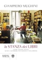 La stanza dei libri - Come vivere felici senza Facebook Instagram e followers eBook by Giampiero Mughini