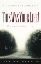 This Was Your Life! - Preparing to Meet God Face to Face ebook by Rick Howard,Jamie Lash