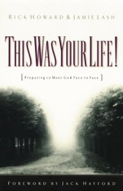 This Was Your Life! - Preparing to Meet God Face to Face ebook by Rick Howard,Jamie Lash,Jack Hayford
