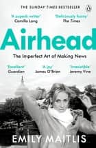 Airhead - The Imperfect Art of Making News ebook by Emily Maitlis
