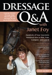 Dressage Q&A with Janet Foy - Hundreds of Your Questions Answered: How to Ride, Train, and Compete--and Love It! ebook by Janet Foy