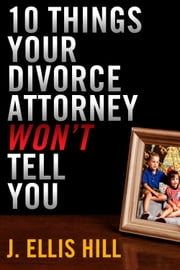 10 Things Your Divorce Attorney Won't Tell You ebook by J. Ellis Hill