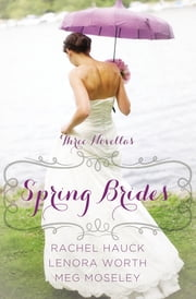 Spring Brides - A Year of Weddings Novella Collection ebook by Rachel Hauck,Lenora Worth,Meg Moseley