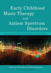 Early Childhood Music Therapy and Autism Spectrum Disorders - Developing Potential in Young Children and their Families ebook by Marcia Humpal,Petra Kern,David Aldridge,Jennifer Whipple,Linda Martin,Petra Kern,Linn Wakeford,Nina Guerrero,Darcy Walworth,Alan Turry,Mike D. Brownell,John Carpente,Marcia Humpal,Angela M. Snell,Hayoung A. Lim