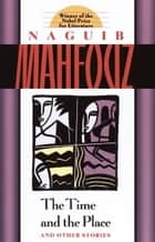 The Time and the Place - And Other Stories ebook by Naguib Mahfouz