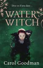Water Witch ebook by Carol Goodman