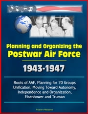 Planning and Organizing the Postwar Air Force: 1943-1947 - Roots of AAF, Planning for 70 Groups, Unification, Moving Toward Autonomy, Independence and Organization, Eisenhower and Truman ebook by Progressive Management
