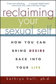 Reclaiming Your Sexual Self - How You Can Bring Desire Back Into Your Life ebook by Kathryn Hall Ph.D.