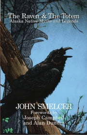 The Raven and the Totem:: Alaska Native Myths and Legends ebook by John Smelcer,Alan Dundes