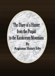 The Diary of a Hunter from the Punjab to the Karakorum Mountains ebook by Augustus Henry Irby