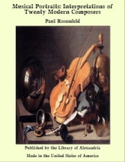 Musical Portraits: Interpretations of Twenty Modern Composers ebook by Paul Rosenfeld