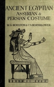Ancient Egyptian, Assyrian, and Persian Costumes Rations ebook by Mary G. Houston, Florence Hornblower