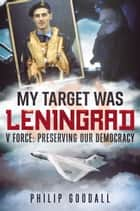 My Target Was Leningrad - V Force: Preserving Our Democracy ebook by