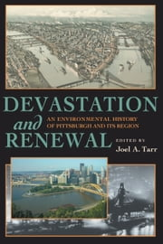 Devastation and Renewal - An Environmental History of Pittsburgh and Its Region ebook by Joel A. Tarr