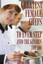 Greatest Female Chefs to Ever Step Into the Kitchen: Top 100 ebook by alex trostanetskiy