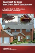 Cockroach Be Gone : How to Get Rid of Cockroaches : A Complete Guide to Rid Your Home of Cockroaches, guaranteed ebook by William Taylor