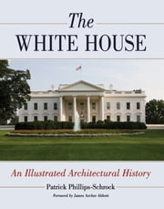 The White House - An Illustrated Architectural History ebook by Patrick Phillips-Schrock
