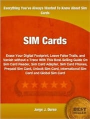 SIM Cards - Erase Your Digital Footprint, Leave False Trails, and Vanish without a Trace With This Best-Selling Guide On Sim Card Reader, Sim Card Adapter, Sim Card Phones, Prepaid Sim Card, Unlock Sim Card, International Sim Card and Global Sim Card ebook by Jorge Durso