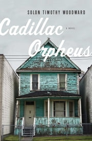 Cadillac Orpheus - A Novel ebook by Solon Timothy Woodward