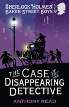 The Baker Street Boys: The Case of the Disappearing Detective ebook by Anthony Read