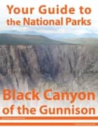 Your Guide to Black Canyon of the Gunnison National Park ebook by Michael Joseph Oswald