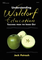Understanding Waldorf Education - Teaching from the Inside Out ebook by Jack Petrash