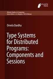 Type Systems for Distributed Programs: Components and Sessions ebook by Ornela Dardha
