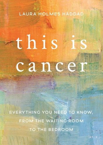 This is Cancer - Everything You Need to Know, from the Waiting Room to the Bedroom ebook by Laura Holmes Haddad