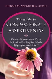 The Guide to Compassionate Assertiveness - How to Express Your Needs and Deal with Conflict While Keeping a Kind Heart ebook by Sherrie Mansfield Vavrichek, LCSW-C