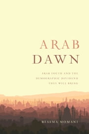 Arab Dawn - Arab Youth and the Demographic Dividend They Will Bring ebook by Bessma Momani