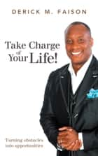 Take Charge of Your Life! - Turning obstacles into opportunities ebook by Derick M. Faison
