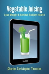 Vegetable Juicing - Lose Weight & Achieve Radiant Health ebook by Charles Christopher Thornton