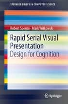 Rapid Serial Visual Presentation - Design for Cognition ebook by Robert Spence, Mark Witkowski