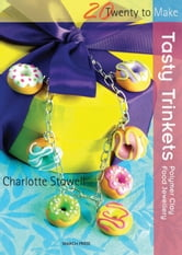 Tasty Trinkets - Polymer Clay Food Jewellery ebook by Charlotte Stowell