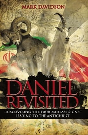 Daniel Revisited - Discovering the Four Mideast Signs Leading to the Antichrist ebook by Mark Davidson