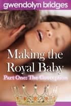 Making the Royal Baby, Part One: The Conception ebook by Gwendolyn Bridges