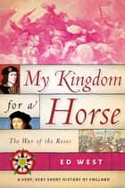 My Kingdom for a Horse - The War of the Roses ebook by Ed West