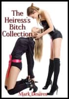 The Heiress's Bitch Collection ebook by Mark Desires