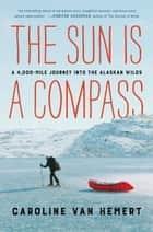 The Sun Is a Compass - A 4,000-Mile Journey into the Alaskan Wilds eBook by Caroline Van Hemert