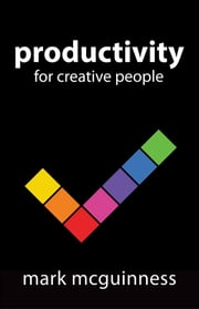 "Productivity for Creative People - How to get creative work done in an ""always on"" world eBook von Mark McGuinness"