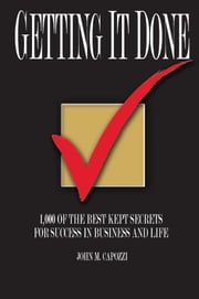 Getting It Done - 1,ooo of the Best Kept Secrets for Success in Business and Life ebook by John M. Capozzi