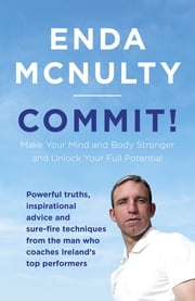 Commit! - Make Your Mind and Body Stronger and Unlock Your Full Potential ebook by Enda McNulty