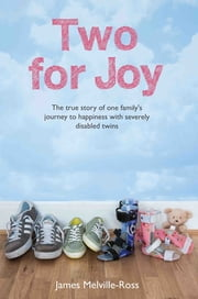 Two For Joy - The true story of one family's journey to happiness with severely disabled twins ebook by James Melville-Ross