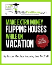 Make Extra Money Flipping Houses While On Vacation ebook by Jason Medley