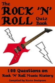 The Rock 'n' Roll Quiz Book - 100 Questions on Rock 'N' Roll Music History ebook by Kevin Snelgrove