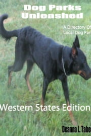 Dog Parks Unleashed: A Directory of Local Dog Parks, Western States Edition ebook by Deanna L. Taber
