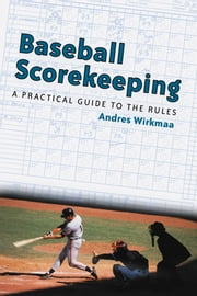 Baseball Scorekeeping - A Practical Guide to the Rules ebook by Andres Wirkmaa