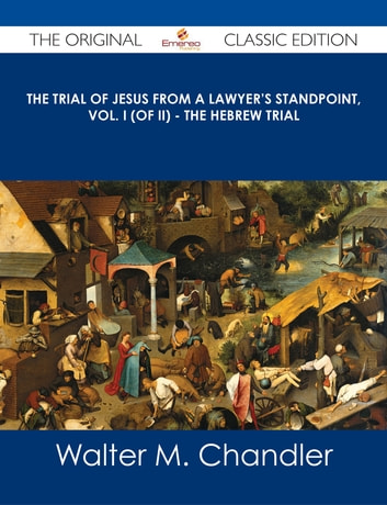 The Trial of Jesus from a Lawyer's Standpoint, Vol  I (of II) - The Hebrew  Trial - The Original Classic Edition