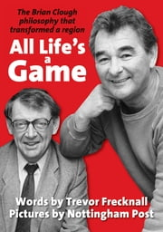 All Life's a Game - The Brian Clough philosophy that transformed a region ebook by Trevor Frecknall